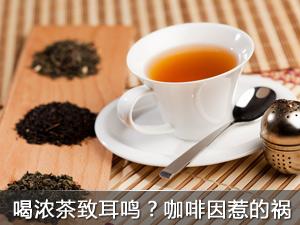 喝浓茶会导致耳鸣?都是咖啡因惹的祸